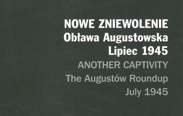 Nowe zniewolenie. Obława Augustowska - lipiec 1945 r. Pierwszy taki album o komunistycznej zbrodni