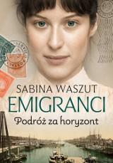 """Sabina Waszut """"Emigranci. Podróż za horyzont"""". Recenzja: wola przetrwania, walka o marzenia i siła miłości. Bardzo dobra powieść"""