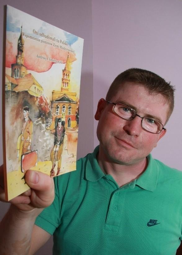 - Nad książką ze wspomnieniami osadników pracowałem przez blisko pół roku - mówi Andrzej Chmielewski, autor książki o międzyrzeckich osadnikach.