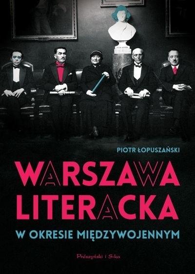 """Piotr Łopuszański """"Warszawa literacka w okresie międzywojennym"""", Prószyński i S-ka 2017"""