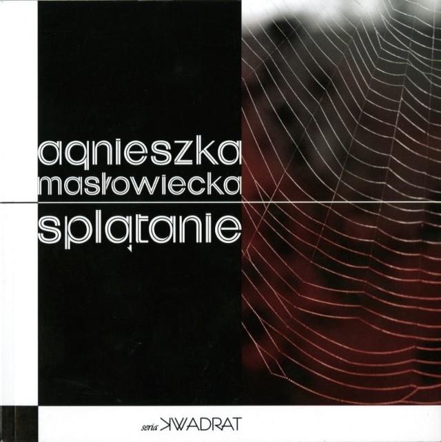 Agnieszka Masłowiecka - Splątanie - Wydawnictwo FORMA, Fundacja Literatury im. Henryka Berezy. Szczecin, Bezrzecze 2014.