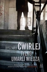 Ryszard Ćwirlej – Tylko umarli wiedzą