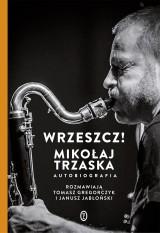 Mikołaj Trzaska – Wrzeszcz! Autobiografia. Rozmawiają Tomasz Gregorczyk i Janusz Jabłoński