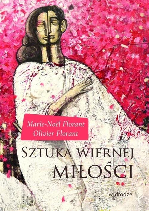 """Marie-Noël Florant, Olivier Florant """"Sztuka wiernej miłości"""", tłumaczenie: Justyna Wilga-Lombard, Wydawnictwo W drodze, Poznań 2017"""