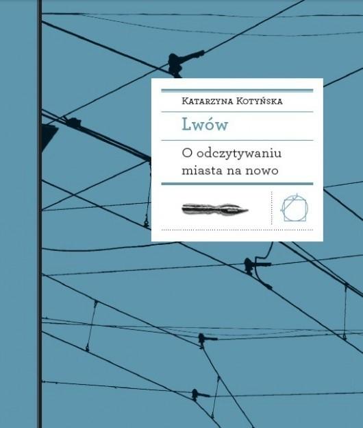 Katarzyna Kotyńska w pracy wydanej przez krakowskie Międzynarodowe Centrum Kultury patrzy na Lwów i zamieszkujące w nim nacje z perspektywy krytycznego czytelnika literatury.