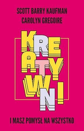 """""""Kreatywni. I masz pomysł na wszystko"""", Kaufman Scott Barry, Gregoire Carolyn, Warszawa 2018, wyd. Muza"""