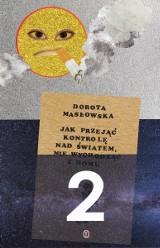 """Masłowska znowu przejmuje kontrolę. Recenzja książki """"Jak przejąć kontrolę nad światem nie wychodząc z domu"""" Doroty Masłowskiej"""