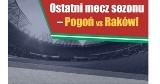Ostatni mecz sezonu – Pogoń vs Raków!