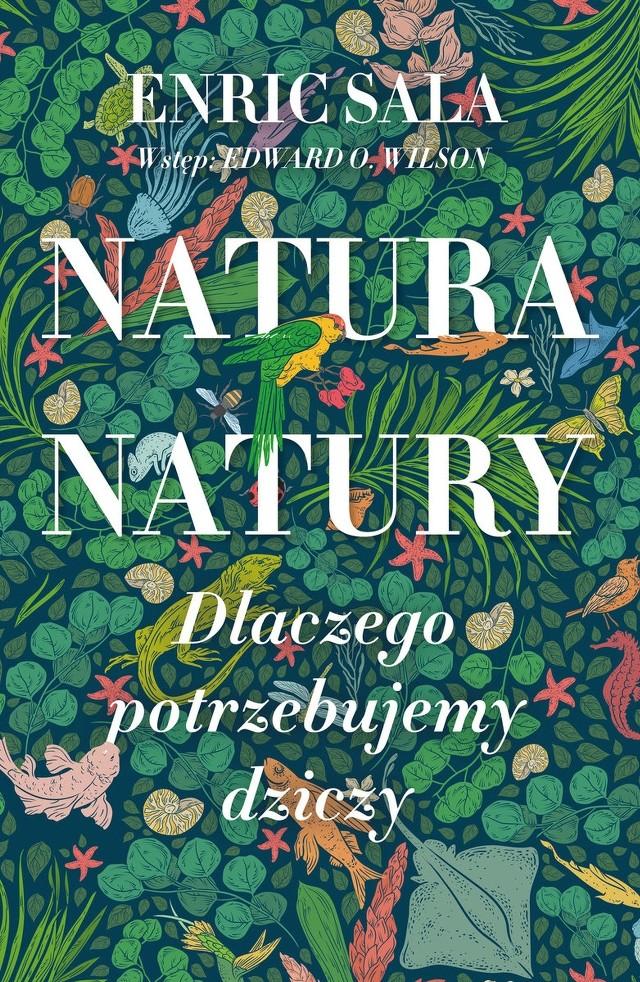 Enric Sala - Natura natury. Dlaczego potrzebujemy dziczy Tłumaczenie: Paweł Dembowski, Piotr Gzregorzewski, Marcin Wróbel