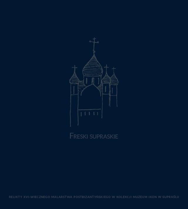 """Katalog """"Freski supraskie – relikty XVI-wiecznego malarstwa postbizantyńskiego w kolekcji Muzeum Ikon w Supraślu"""" to kompendium artykułów o polichromii supraskiej cerkwi,"""
