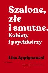 Lisa Appignanesi – Szalone, złe i smutne. Kobiety i psychiatrzy