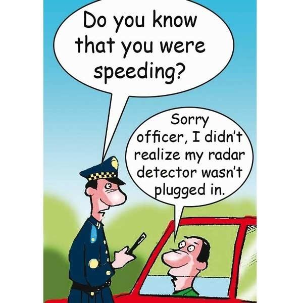 - Czy wiesz, że przekroczyłeś prędkość?- Przepraszam panie policjancie, nie wiedziałem, że mój wykrywacz radarów nie był podłączony.