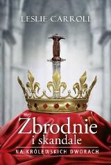 """Leslie Carroll """"Zbrodnie i skandale na królewskich dworach"""" RECENZJA: mordercy, psychopaci i skandaliści na królewskich dworach w Europie"""