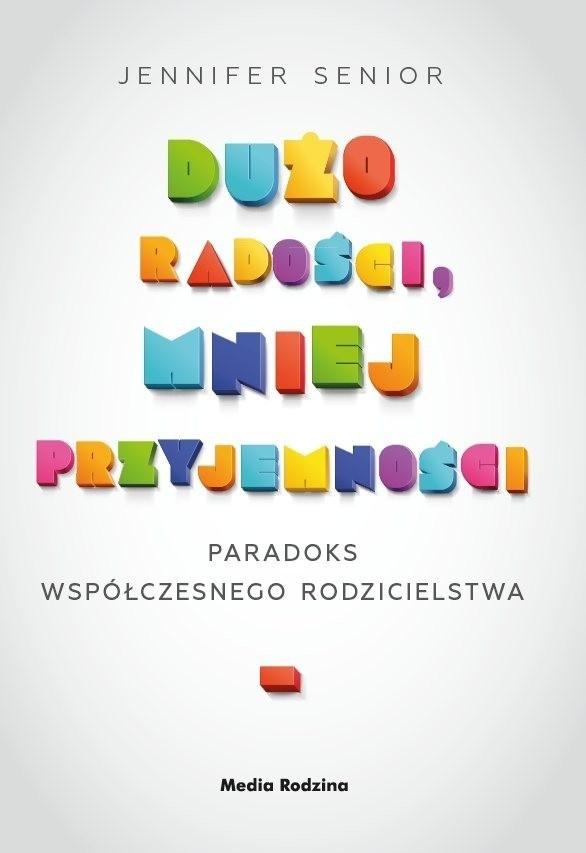 """""""Dużo radości, mniej przyjemności. Paradoks współczesnego rodzicielstwa"""", Jennifer Senior, Poznań 2015, wyd. Media Rodzina"""