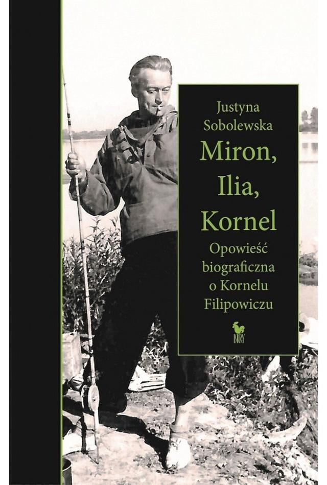 Justyna Sobolewska – Miron, Ilia, Kornel. Opowieść biograficzna o Kornelu Filipowiczu