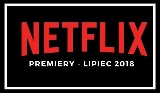 Netflix premiery na lipiec 2018. Jakie nowości znajdziemy na platformie? Netflix poleca się na wakacje. LISTA filmów i seriali