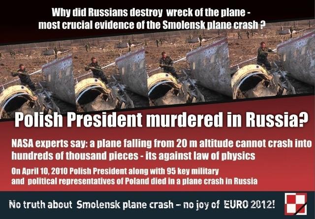 Tłumaczenie haseł z ulotki: Dlaczego Rosjanie niszczyli wrak samolotu - najważniejszy dowód w śledztwie dotyczącym katastrofy smoleńskiej? Polski prezydent zamordowany w Rosji? Eksperci NASA: samolot upadający z 20 metrów nie mógł rozbić się na setki tysięcy kawałków - to wbrew prawom fizyki. 10 kwietnia 2010 Polski Prezydent razem z 95 osobami pełniącymi kluczowe role polityczne i militarne w państwie zginęły w katastrofie na terenie Rosji. Bez prawdy o Smoleńsku - nie ma zabawy na Euro 2012.