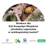 """Konkurs dla Kół Gospodyń Wiejskich z Wielkopolski. Promujmy lokalne produkty!  """"Produkty regionalne w wielkopolskiej kuchni"""""""