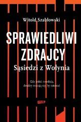 """Dobry sąsiad Ukrainiec. """"Sprawiedliwi zdrajcy. Sąsiedzi z Wołynia"""" Witolda Szabłowskiego"""