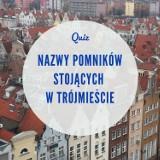 Pomniki w Gdańsku, Gdyni i Sopocie. Znasz ich nazwy?