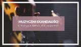 Muzyczni skandaliści, o których świat nie zapomni. TOP 9 skandalistów z muzycznej sceny